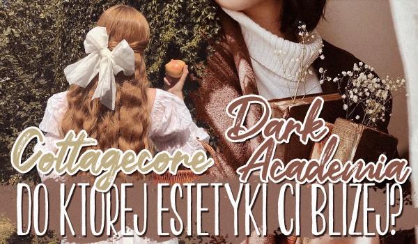 Bliżej Ci do bycia Cottagecore czy Dark Academia?