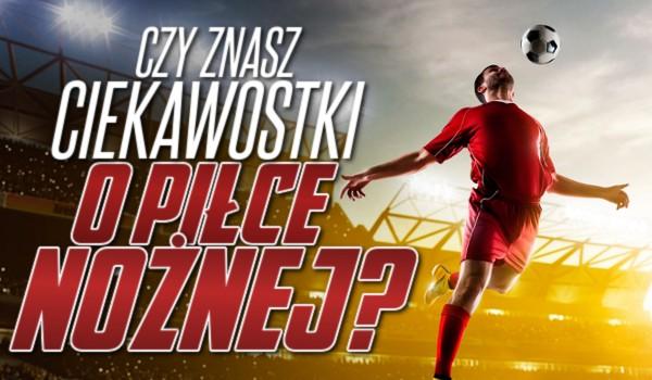 Czy znasz ciekawostki o piłce nożnej?