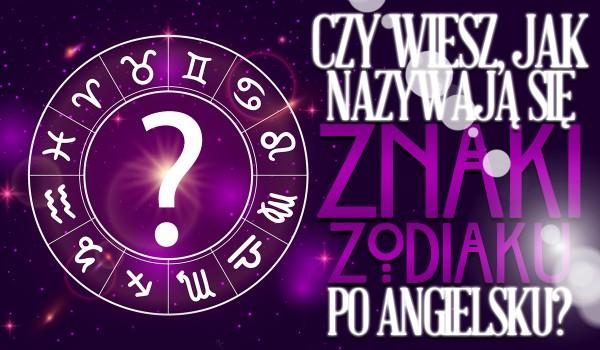 Czy wiesz, jak nazywają się znaki zodiaku po angielsku?