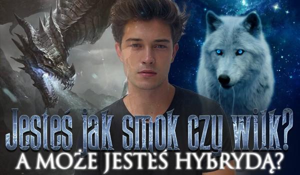 Jesteś jak smok czy wilk? A może jesteś hybrydą?