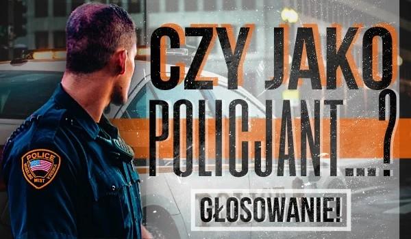 Czy jako policjant… ? – Głosowanie!