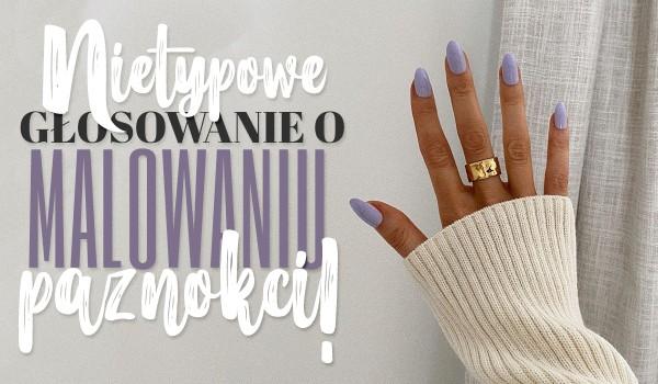 Nietypowe głosowanie o malowaniu paznokci!