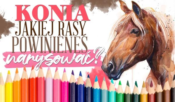 Konia jakiej rasy powinieneś narysować?