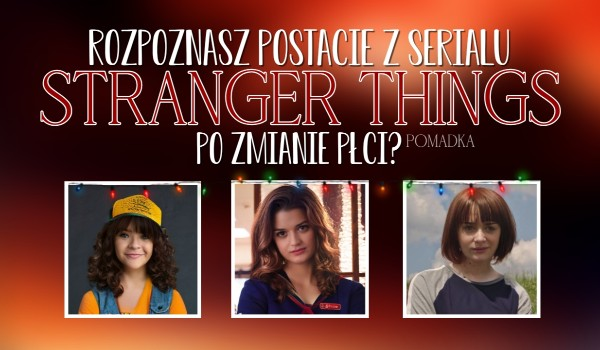 """Rozpoznasz postacie z serialu ,,Stranger Things"""" po zmianie płci?"""