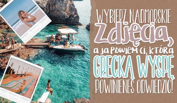 Wybierz nadmorskie zdjęcia, a ja powiem Ci, jaką grecką wyspę powinieneś odwiedzić!