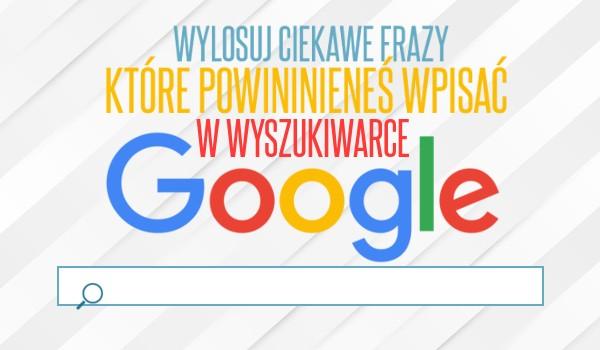 Wylosuj ciekawe frazy, które powinieneś wpisać w wyszukiwarce Google!