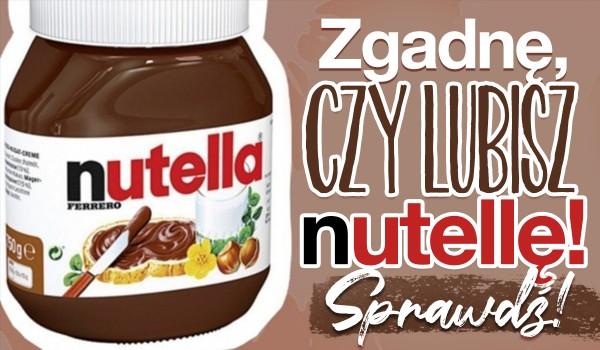 Zgadnę, czy lubisz Nutellę!