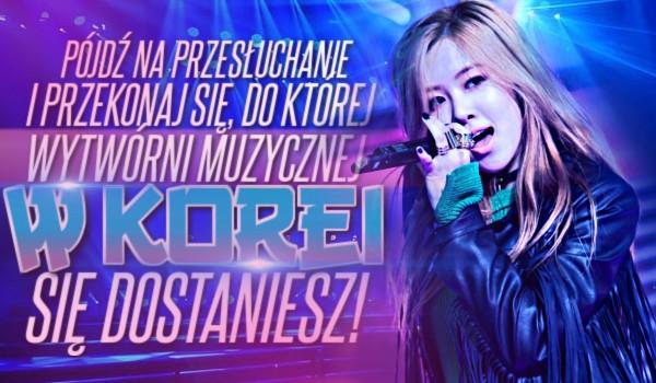 Pójdź na przesłuchanie i przekonaj się, do której wytwórni muzycznej w Korei się dostaniesz!
