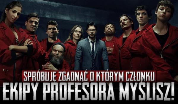 Spróbuję zgadnąć, o którym członku Ekipy Profesora myślisz!