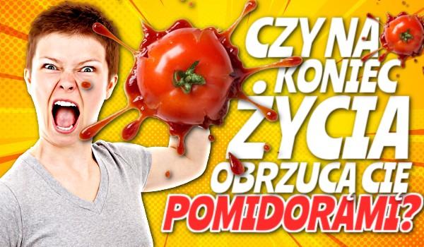 Czy na koniec życia obrzucą Cię pomidorami?