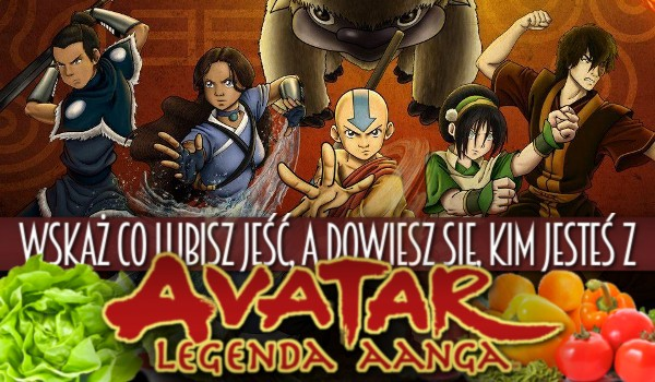 """Wskaż co lubisz jeść, a dowiesz się kim jesteś z """"Awatar: Legenda Aanga""""!"""