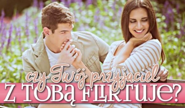 Czy Twój przyjaciel z Tobą flirtuje?