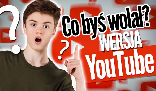 Co byś wolał… ?  – Wersja YouTube!