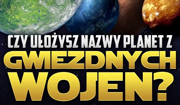 Czy ułożysz nazwy planet z Gwiezdnych Wojen?
