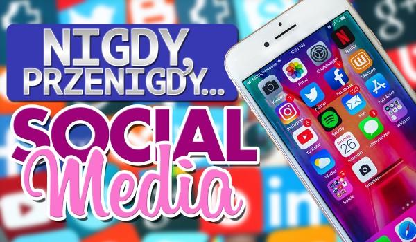 """,,Nigdy, przenigdy…"""" – Social Media!"""