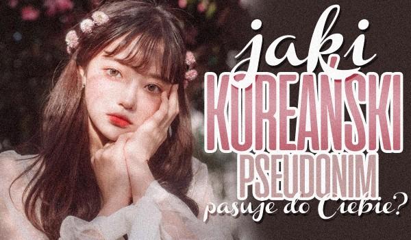 Jaki koreański pseudonim do Ciebie pasuje?