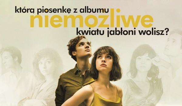 """Którą piosenkę z albumu """"Niemożliwe"""" Kwiatu Jabłoni wolisz?"""