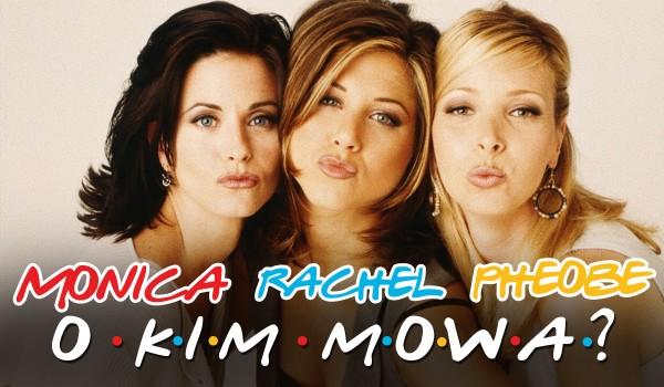 O kim mowa? Rachel, Pheobe i Monica!