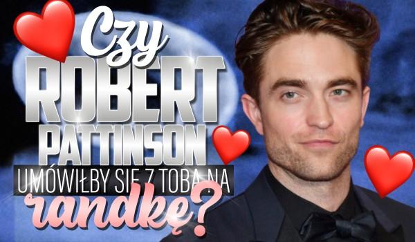 Czy Robert Pattinson umówiłby się z Tobą?
