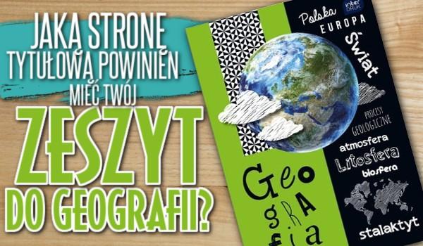 Jaką stronę tytułową powinien mieć Twój zeszyt od geografii?