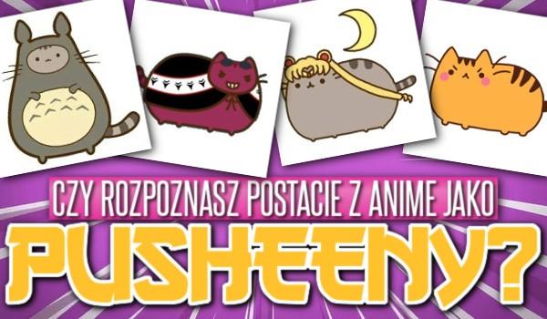 Rozpoznasz postacie z anime jako pusheeny?
