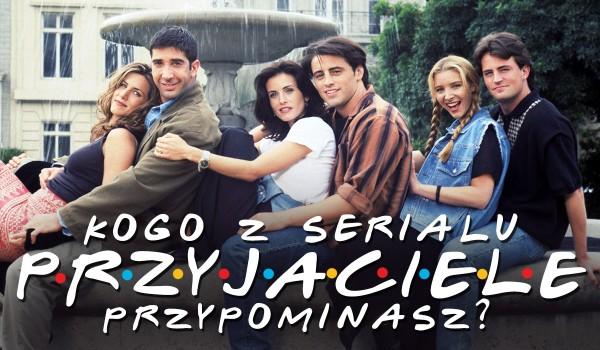 """Kogo z serialu """"Przyjaciele"""" najbardziej przypominasz?"""