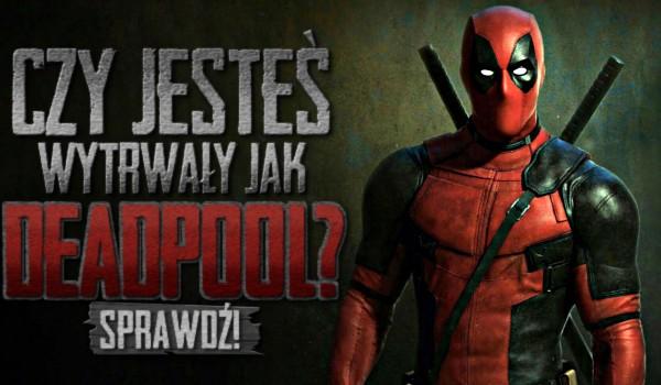 Czy jesteś wytrwały jak Deadpool?