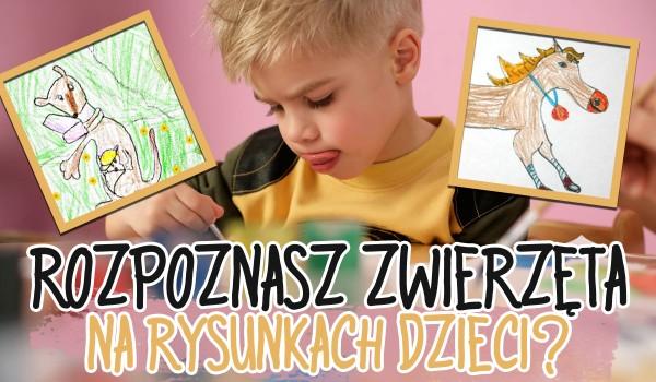 Czy rozpoznasz zwierzęta na dziecięcych rysunkach?
