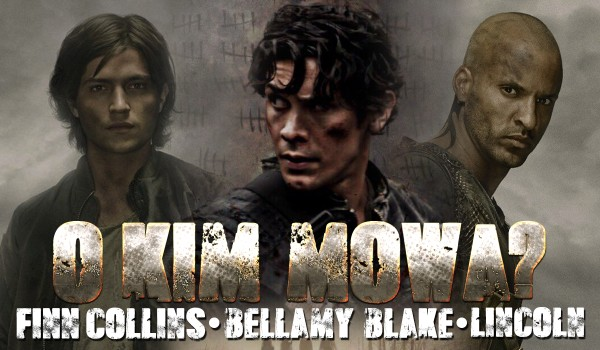 O kim mowa? – Bellamy Blake, Lincoln czy Finn Collins?