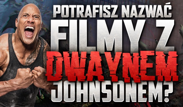 Czy potrafisz nazwać filmy z Dwaynem Johnsonem?
