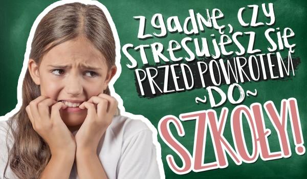 Zgadnę, czy stresujesz się przed powrotem do szkoły!