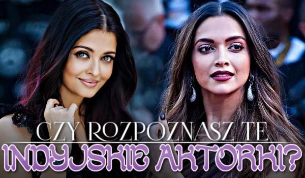 Czy rozpoznasz te indyjskie aktorki?