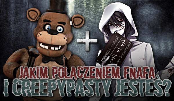 Jakim połączeniem Fnafa i Creppypasty jesteś?