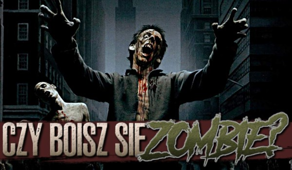 Czy boisz się zombie?