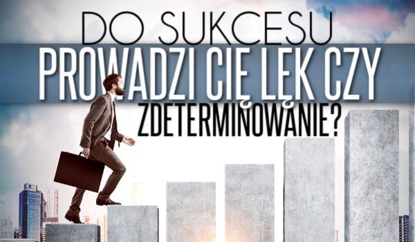 Do sukcesu prowadzi Cię lęk czy zdeterminowanie?