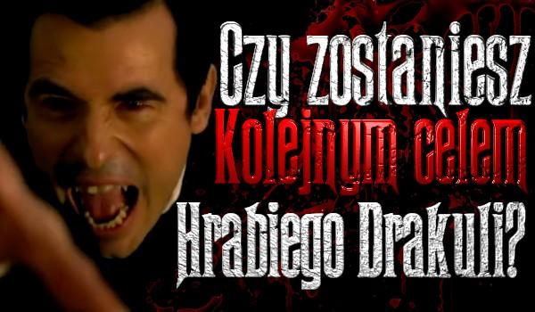 Czy zostaniesz kolejnym celem Hrabiego Drakuli?