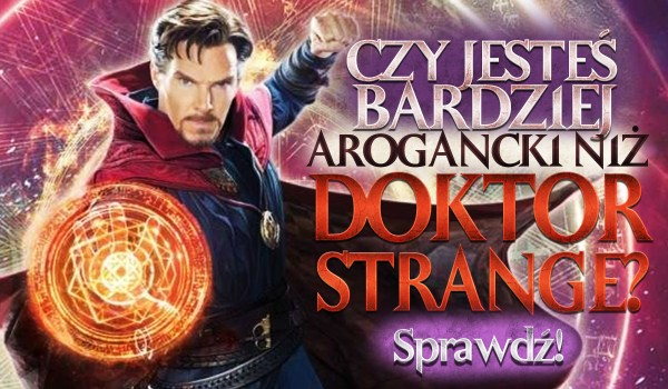 Czy jesteś bardziej arogancki niż Doktor Strange?