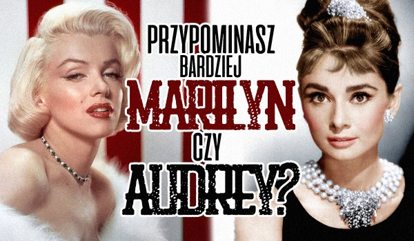 Przypominasz bardziej Marilyn czy Audrey?