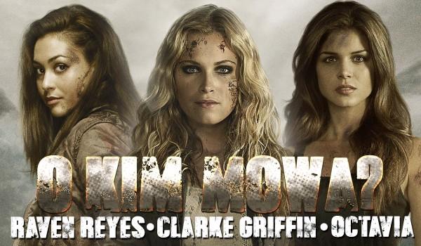 O kim mowa? – Clarke Griffin, Octavia Blake czy Raven Reyes?