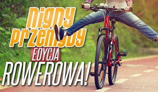 """""""Nigdy, przenigdy…"""" – edycja rowerowa!"""