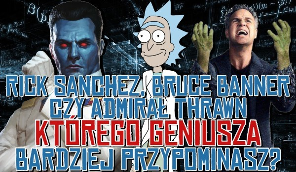 Rick Sanchez, Bruce Banner czy Admirał Thrawn? – Którego geniusza bardziej przypominasz?