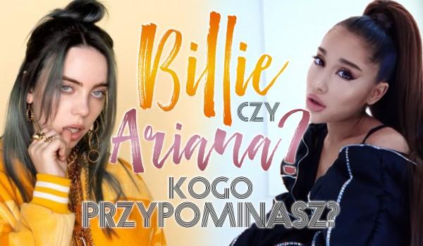 Billie Eilish czy Ariana Grande? Którą gwiazdę bardziej przypominasz?