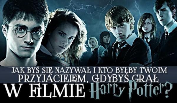 """Jak byś się nazywał i kto by był Twoim przyjacielem, gdybyś grał w filmie ,,Harry Potter""""?"""