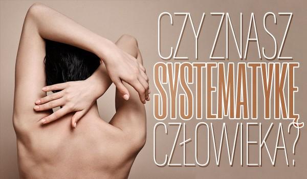 Czy znasz systematykę człowieka?