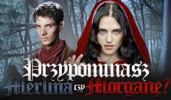 Bardziej przypominasz Merlina czy Morganę?