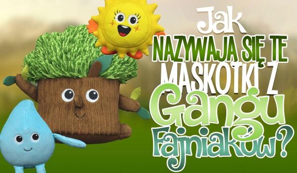 Jak nazywają się te maskotki z Gangu Fajniaków?