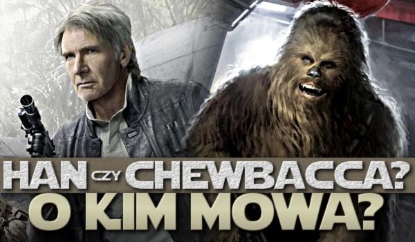 Han czy Chewbacca? O kim mowa?