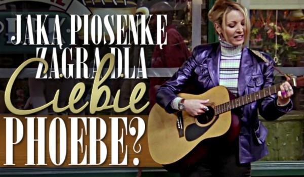 Jaką piosenkę zagra dla Ciebie Phoebe Buffay?