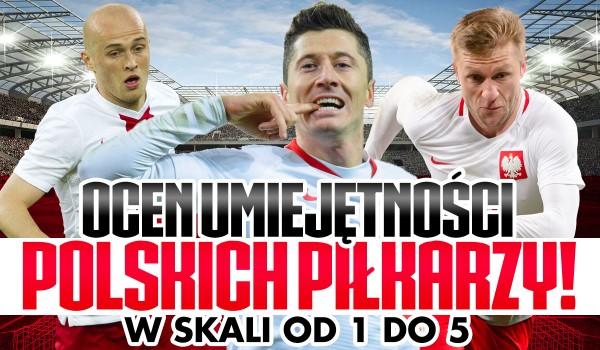 Oceń umiejętności tych polskich piłkarzy w skali 1 – 5!