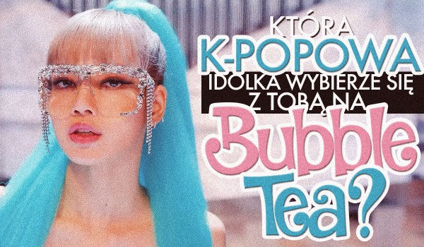 Która koreańska idolka wybierze się z Tobą na bubble tea?